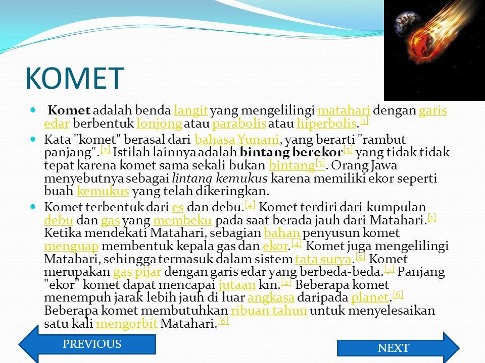 KOMET Komet adalah benda langit yang mengelilingi matahari dengan garis edar berbentuk lonjong atau parabolis atau hiperbolis.[1]